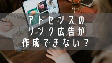 ブログ新参者はアドセンスのリンク広告が作成できない?!
